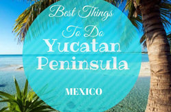 Best Things to Do in Yucatan Peninsula, Mexico