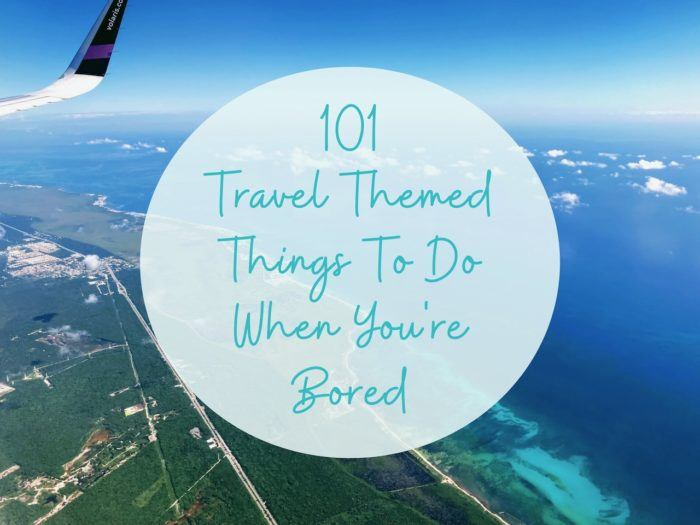 101 Travel Themed Things To Do When You're Bored At Home